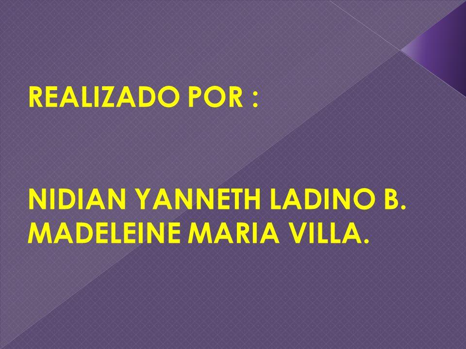 REALIZADO POR : NIDIAN YANNETH LADINO B. MADELEINE MARIA VILLA.
