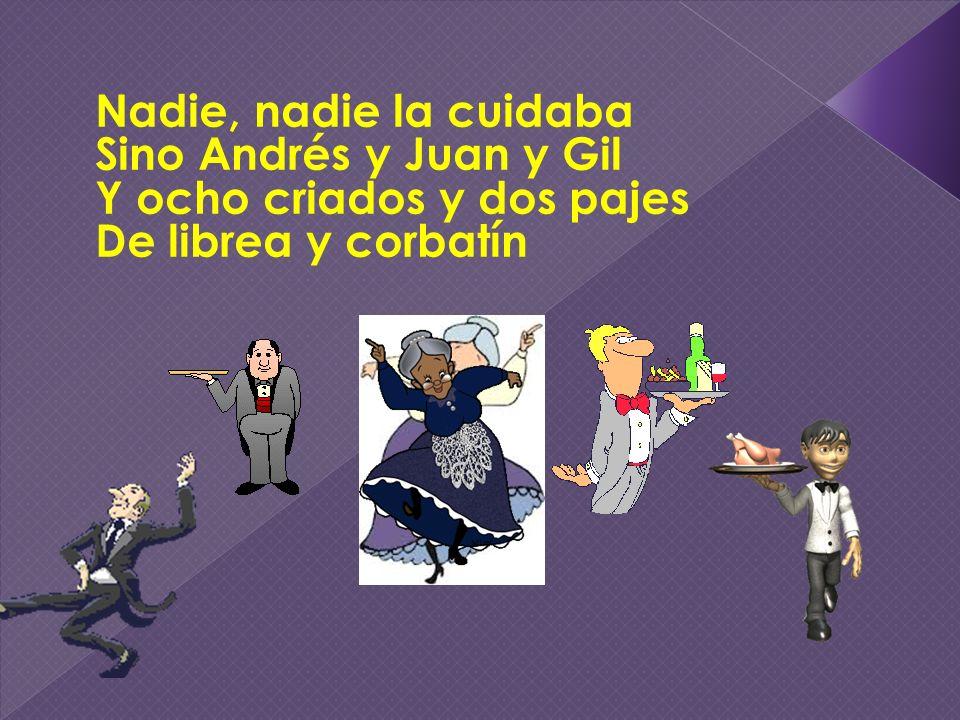 Nadie, nadie la cuidaba Sino Andrés y Juan y Gil Y ocho criados y dos pajes De librea y corbatín