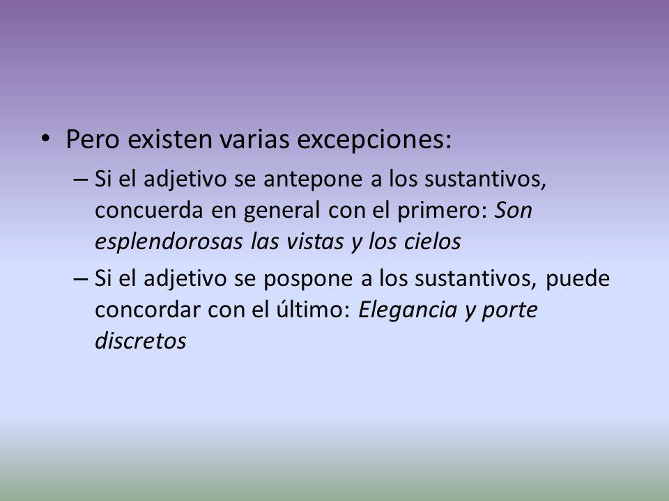 Pero existen varias excepciones: – Si el adjetivo se antepone a los sustantivos, concuerda en general con el primero: Son esplendorosas las vistas y los cielos – Si el adjetivo se pospone a los sustantivos, puede concordar con el último: Elegancia y porte discretos