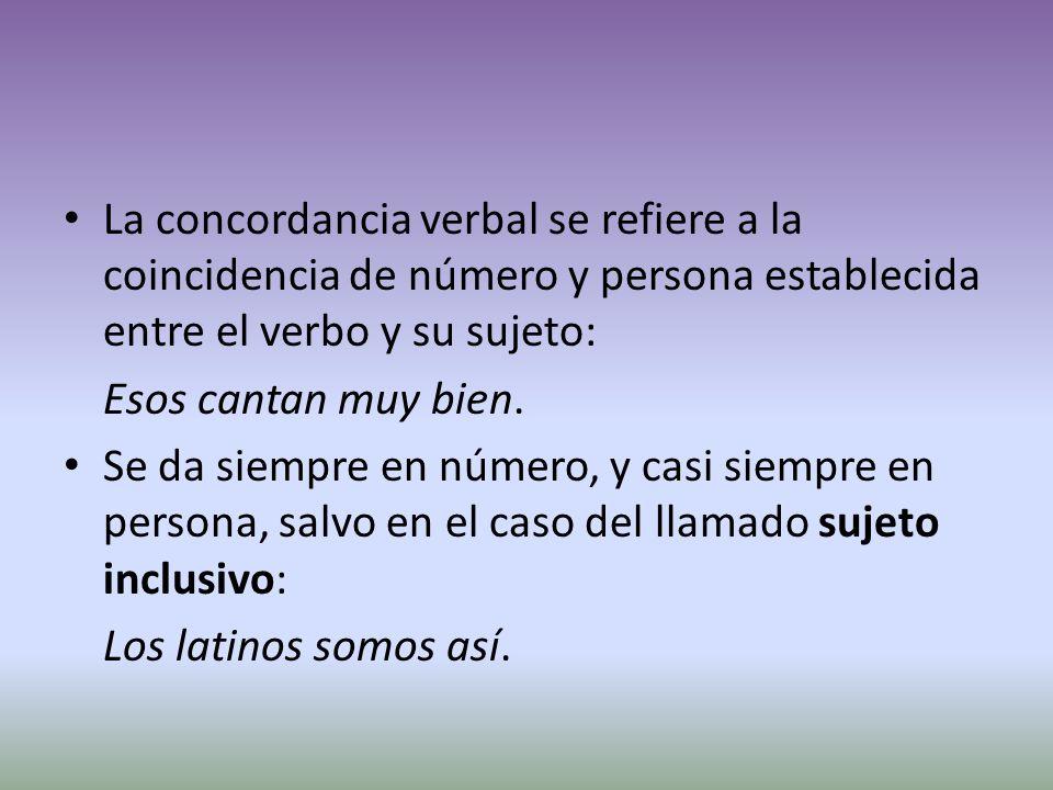 La concordancia verbal se refiere a la coincidencia de número y persona establecida entre el verbo y su sujeto: Esos cantan muy bien.