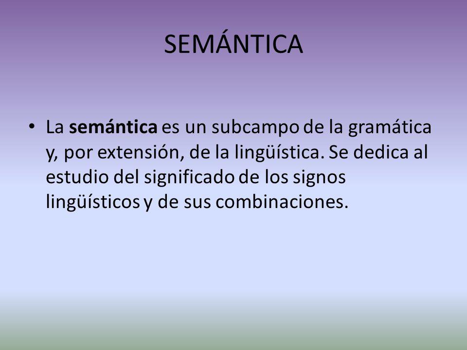 SEMÁNTICA La semántica es un subcampo de la gramática y, por extensión, de la lingüística.
