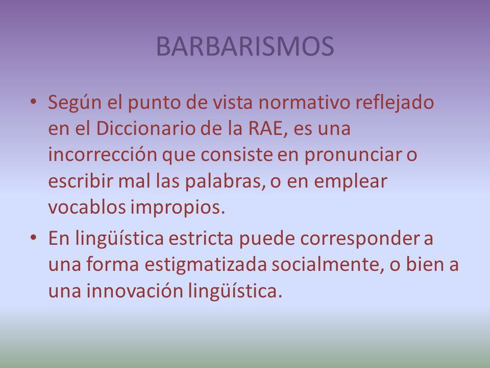 BARBARISMOS Según el punto de vista normativo reflejado en el Diccionario de la RAE, es una incorrección que consiste en pronunciar o escribir mal las palabras, o en emplear vocablos impropios.