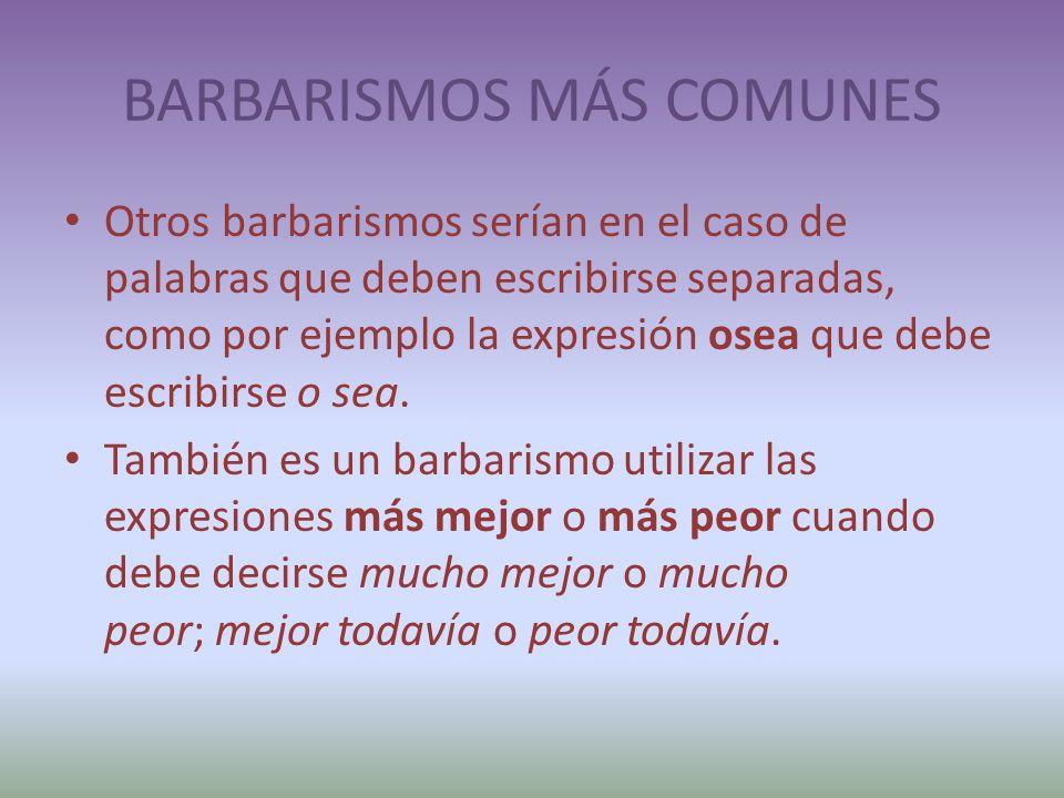 BARBARISMOS MÁS COMUNES Otros barbarismos serían en el caso de palabras que deben escribirse separadas, como por ejemplo la expresión osea que debe escribirse o sea.