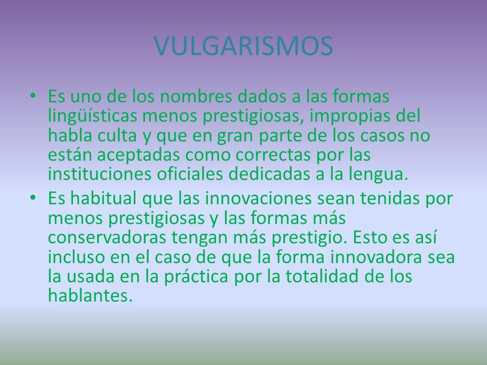 VULGARISMOS Es uno de los nombres dados a las formas lingüísticas menos prestigiosas, impropias del habla culta y que en gran parte de los casos no están aceptadas como correctas por las instituciones oficiales dedicadas a la lengua.