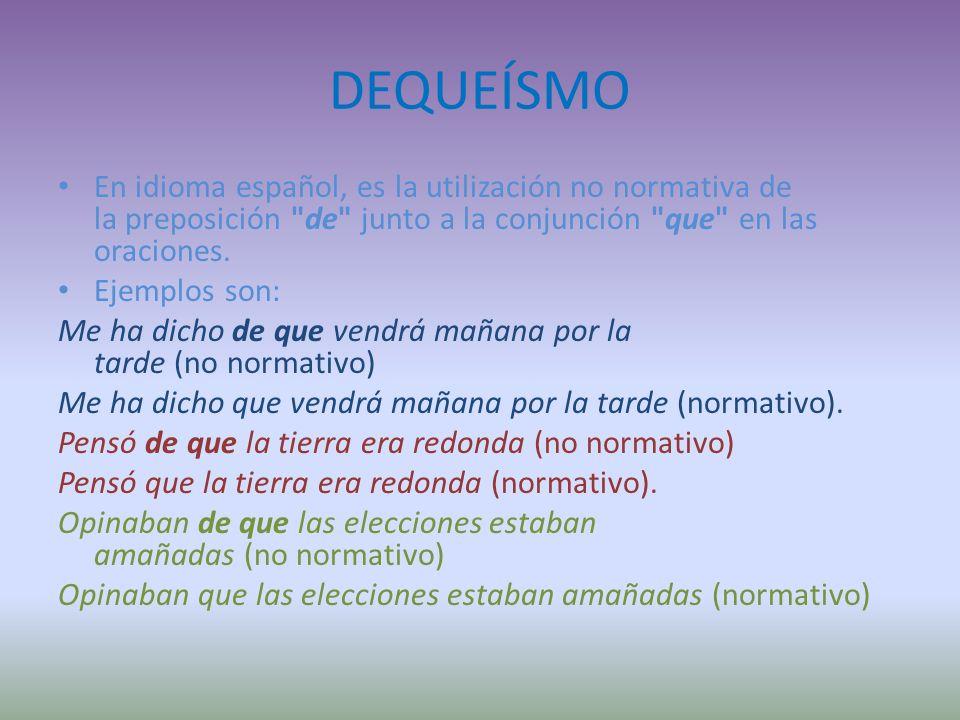 DEQUEÍSMO En idioma español, es la utilización no normativa de la preposición de junto a la conjunción que en las oraciones.