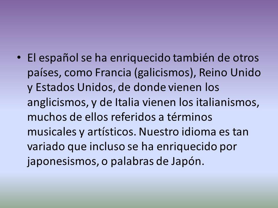 El español se ha enriquecido también de otros países, como Francia (galicismos), Reino Unido y Estados Unidos, de donde vienen los anglicismos, y de Italia vienen los italianismos, muchos de ellos referidos a términos musicales y artísticos.