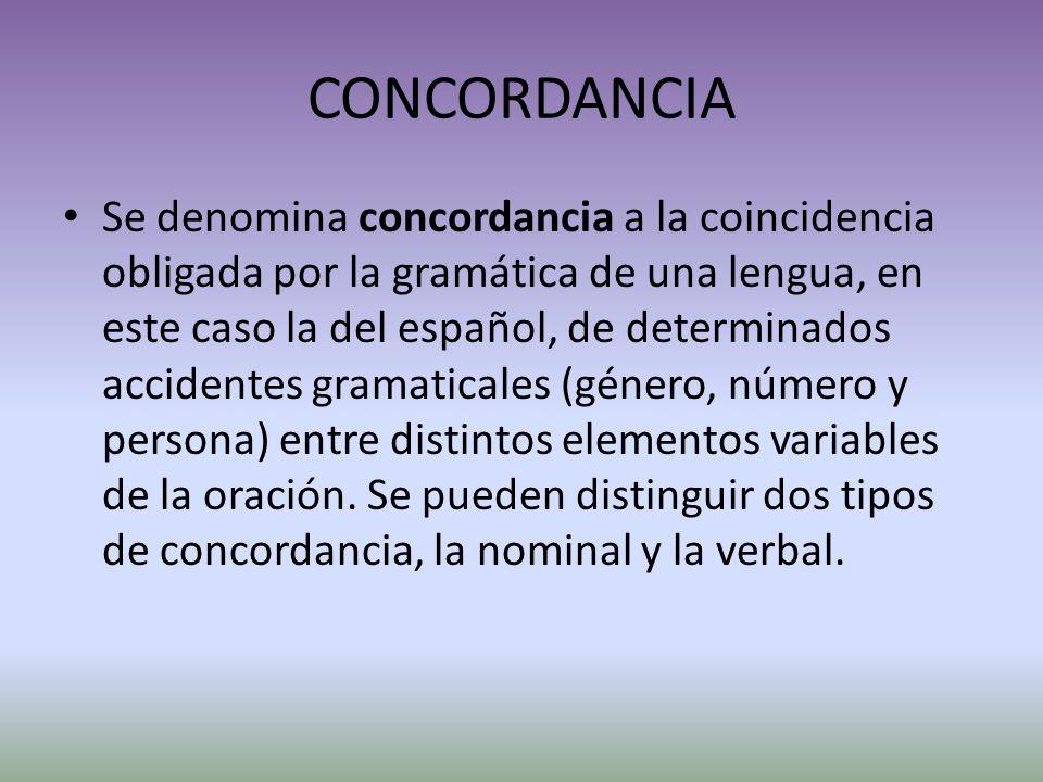 CONCORDANCIA Se denomina concordancia a la coincidencia obligada por la gramática de una lengua, en este caso la del español, de determinados accidentes gramaticales (género, número y persona) entre distintos elementos variables de la oración.