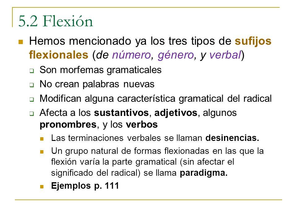 5.2 Flexión Hemos mencionado ya los tres tipos de sufijos flexionales (de número, género, y verbal) Son morfemas gramaticales No crean palabras nuevas