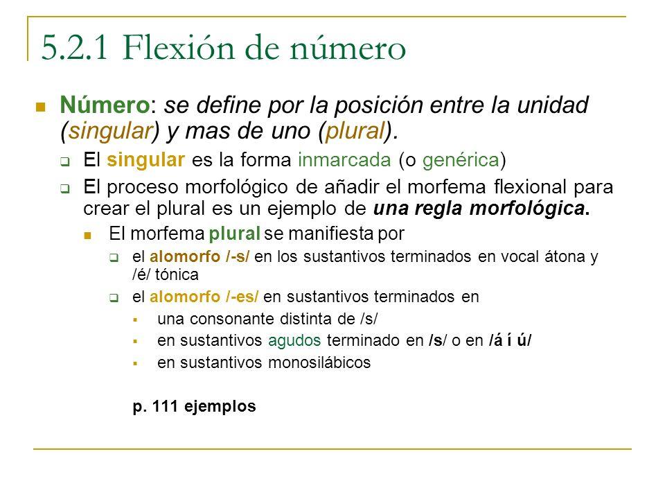 5.2.1 Flexión de número Número: se define por la posición entre la unidad (singular) y mas de uno (plural). El singular es la forma inmarcada (o genér