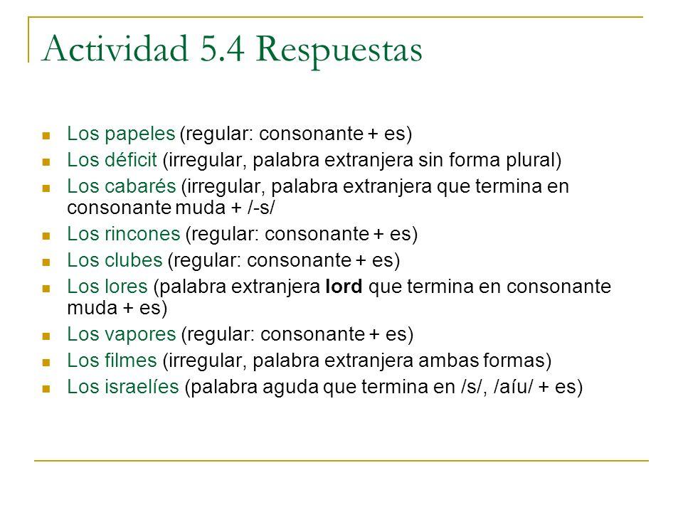 Actividad 5.4 Respuestas Los papeles (regular: consonante + es) Los déficit (irregular, palabra extranjera sin forma plural) Los cabarés (irregular, p