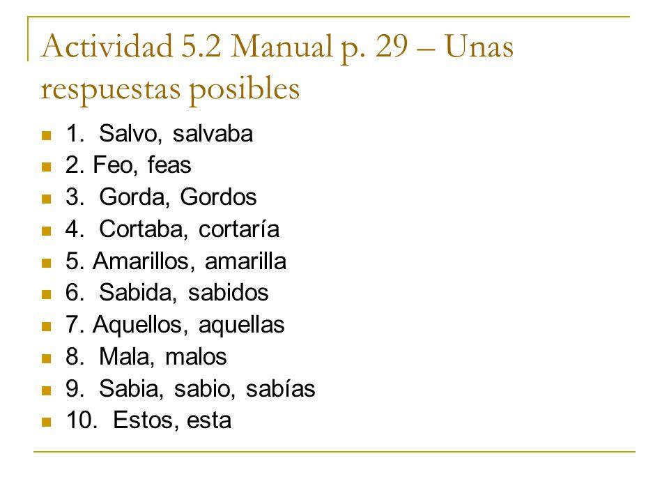Actividad 5.2 Manual p. 29 – Unas respuestas posibles 1. Salvo, salvaba 2. Feo, feas 3. Gorda, Gordos 4. Cortaba, cortaría 5. Amarillos, amarilla 6. S