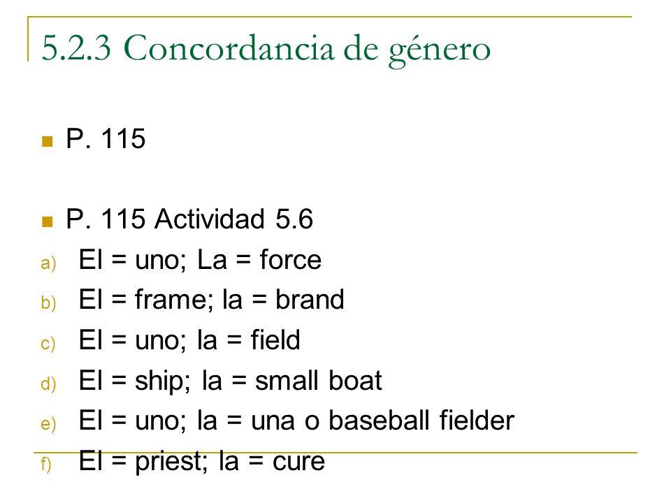 5.2.3 Concordancia de género P. 115 P. 115 Actividad 5.6 a) El = uno; La = force b) El = frame; la = brand c) El = uno; la = field d) El = ship; la =