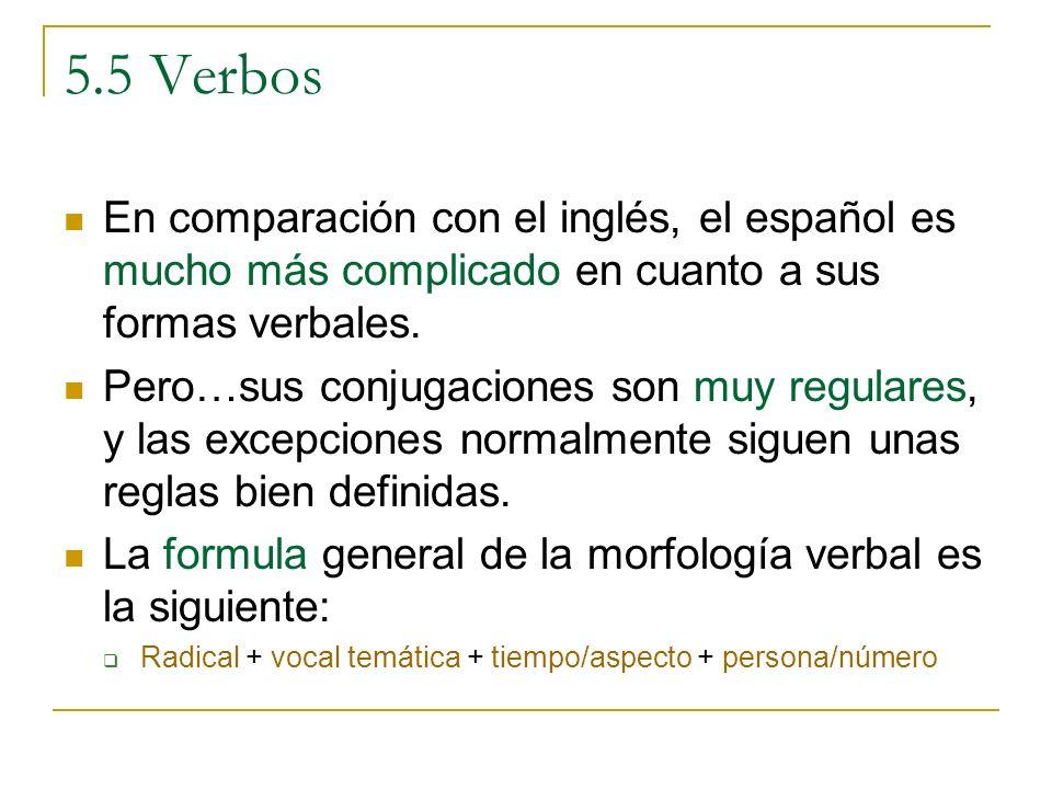 5.5 Verbos En comparación con el inglés, el español es mucho más complicado en cuanto a sus formas verbales. Pero…sus conjugaciones son muy regulares,