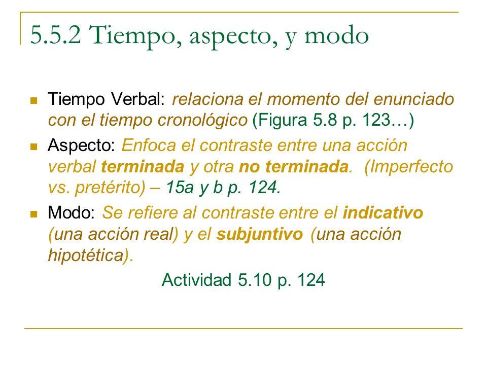 5.5.2 Tiempo, aspecto, y modo Tiempo Verbal: relaciona el momento del enunciado con el tiempo cronológico (Figura 5.8 p. 123…) Aspecto: Enfoca el cont