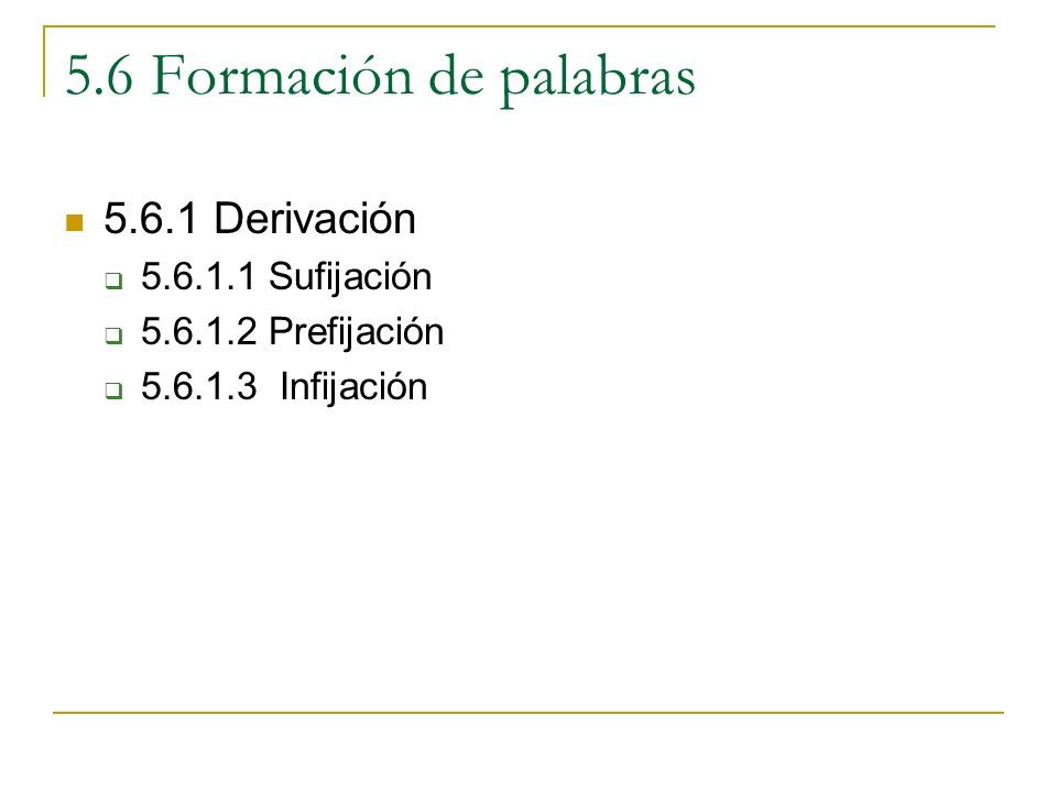 5.6 Formación de palabras 5.6.1 Derivación 5.6.1.1 Sufijación 5.6.1.2 Prefijación 5.6.1.3 Infijación