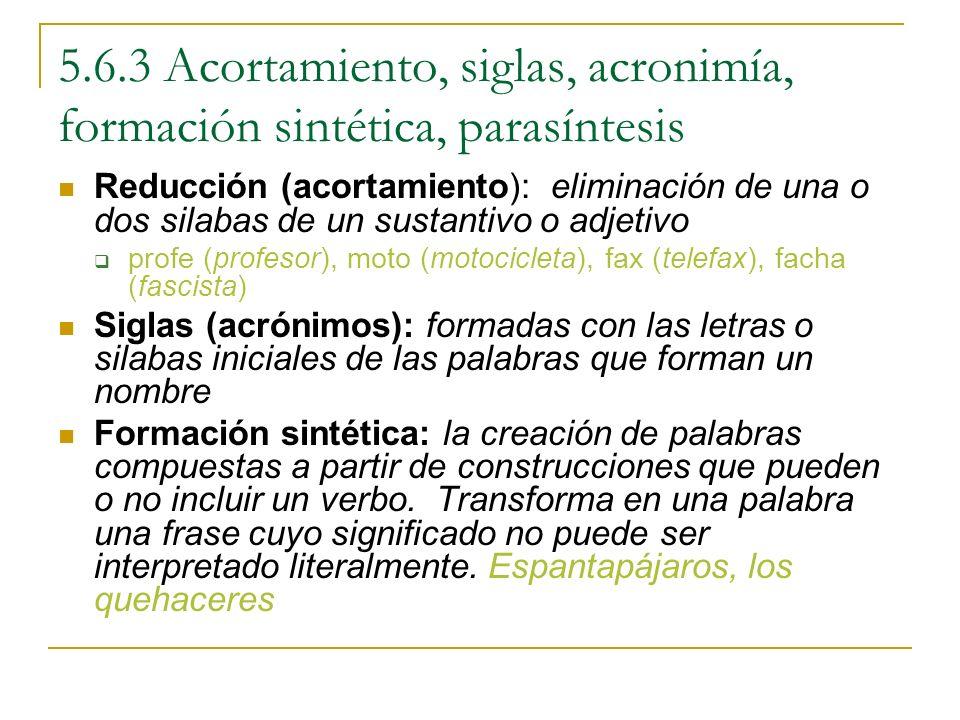 5.6.3 Acortamiento, siglas, acronimía, formación sintética, parasíntesis Reducción (acortamiento): eliminación de una o dos silabas de un sustantivo o