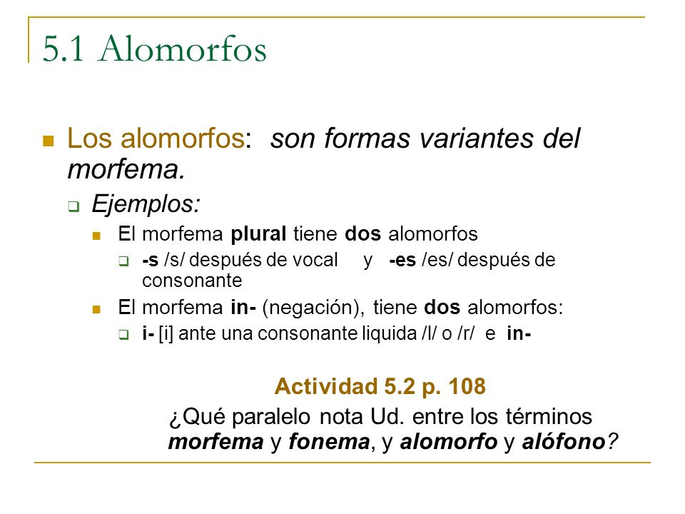 5.1 Alomorfos Los alomorfos: son formas variantes del morfema. Ejemplos: El morfema plural tiene dos alomorfos -s /s/ después de vocal y -es /es/ desp