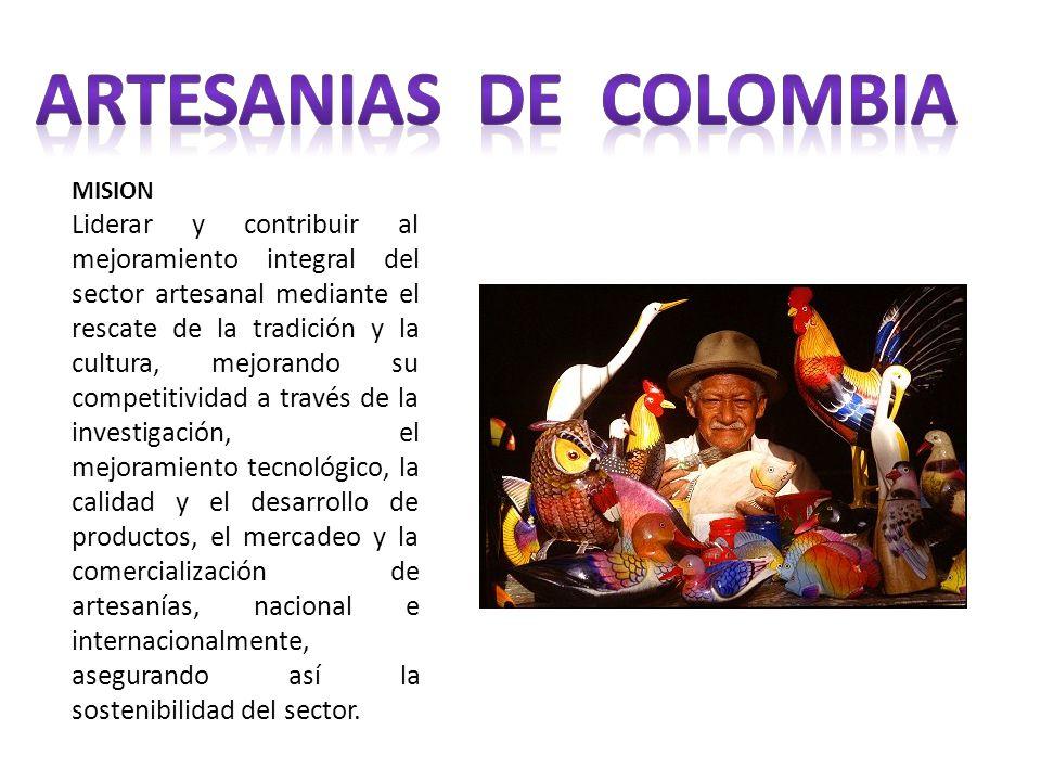 MISION Liderar y contribuir al mejoramiento integral del sector artesanal mediante el rescate de la tradición y la cultura, mejorando su competitivida