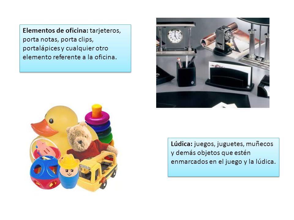 Elementos de oficina: tarjeteros, porta notas, porta clips, portalápices y cualquier otro elemento referente a la oficina. Lúdica: juegos, juguetes, m