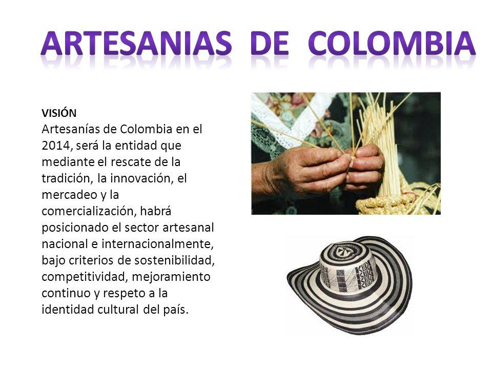 VISIÓN Artesanías de Colombia en el 2014, será la entidad que mediante el rescate de la tradición, la innovación, el mercadeo y la comercialización, h