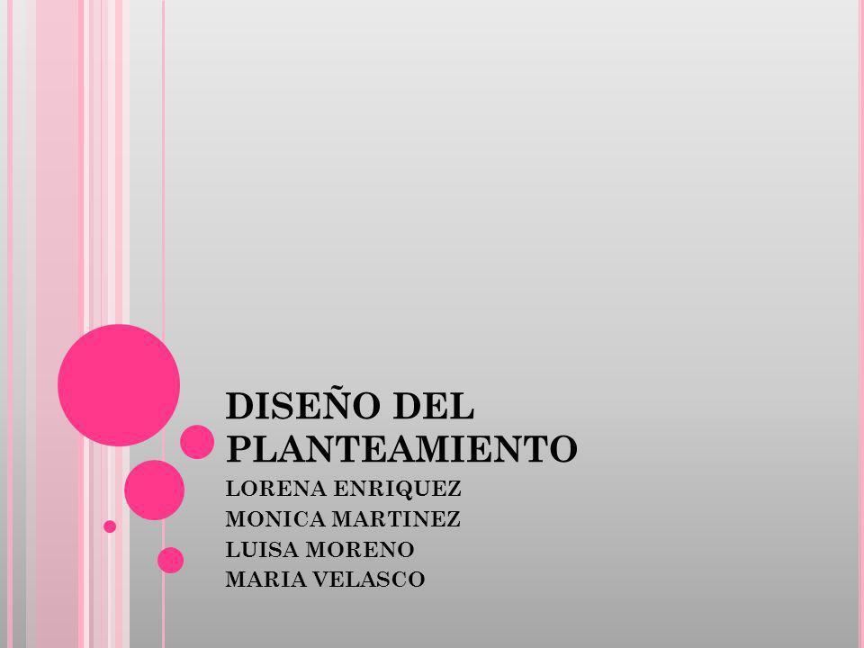 DISEÑO DEL PLANTEAMIENTO LORENA ENRIQUEZ MONICA MARTINEZ LUISA MORENO MARIA VELASCO