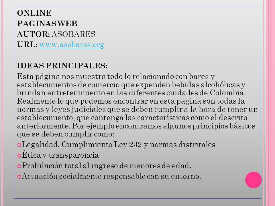 ONLINE PAGINAS WEB AUTOR: ASOBARES URL: www.asobares.orgwww.asobares.org IDEAS PRINCIPALES: Esta página nos muestra todo lo relacionado con bares y establecimientos de comercio que expenden bebidas alcohólicas y brindan entretenimiento en las diferentes ciudades de Colombia.