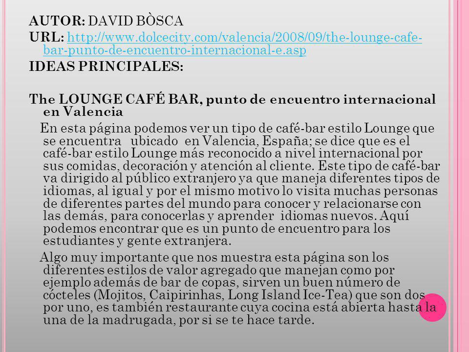 AUTOR: DAVID BÒSCA URL: http://www.dolcecity.com/valencia/2008/09/the-lounge-cafe- bar-punto-de-encuentro-internacional-e.asphttp://www.dolcecity.com/valencia/2008/09/the-lounge-cafe- bar-punto-de-encuentro-internacional-e.asp IDEAS PRINCIPALES: The LOUNGE CAFÉ BAR, punto de encuentro internacional en Valencia En esta página podemos ver un tipo de café-bar estilo Lounge que se encuentra ubicado en Valencia, España; se dice que es el café-bar estilo Lounge más reconocido a nivel internacional por sus comidas, decoración y atención al cliente.