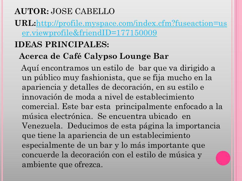 AUTOR: JOSE CABELLO URL: http://profile.myspace.com/index.cfm?fuseaction=us er.viewprofile&friendID=177150009 http://profile.myspace.com/index.cfm?fuseaction=us er.viewprofile&friendID=177150009 IDEAS PRINCIPALES: Acerca de Café Calypso Lounge Bar Aquí encontramos un estilo de bar que va dirigido a un público muy fashionista, que se fija mucho en la apariencia y detalles de decoración, en su estilo e innovación de moda a nivel de establecimiento comercial.