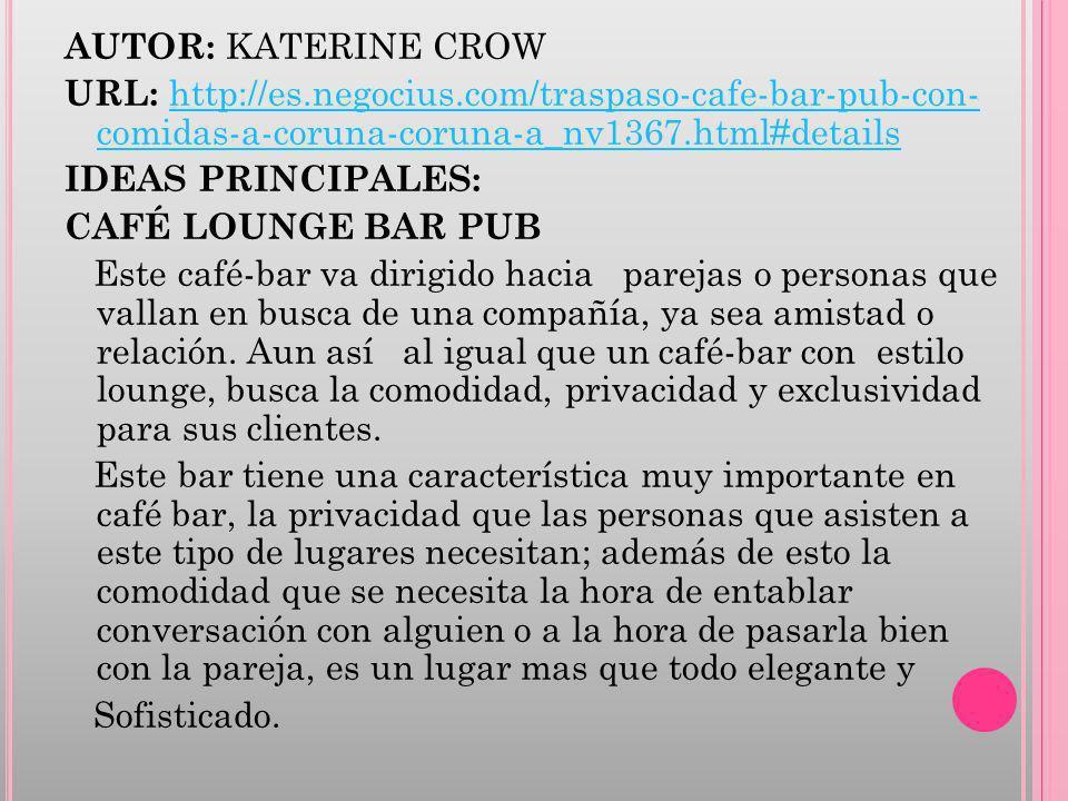 AUTOR: KATERINE CROW URL: http://es.negocius.com/traspaso-cafe-bar-pub-con- comidas-a-coruna-coruna-a_nv1367.html#details http://es.negocius.com/traspaso-cafe-bar-pub-con- comidas-a-coruna-coruna-a_nv1367.html#details IDEAS PRINCIPALES: CAFÉ LOUNGE BAR PUB Este café-bar va dirigido hacia parejas o personas que vallan en busca de una compañía, ya sea amistad o relación.