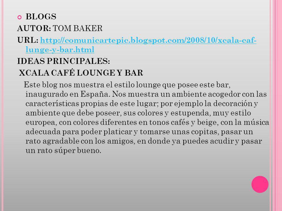 BLOGS AUTOR: TOM BAKER URL: http://comunicartepic.blogspot.com/2008/10/xcala-caf- lunge-y-bar.html http://comunicartepic.blogspot.com/2008/10/xcala-ca