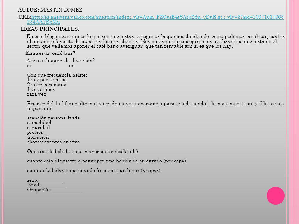 AUTOR : MARTIN GOMEZ URL: http://es.answers.yahoo.com/question/index;_ylt=Aum_FZGujB4tSAtbZSu_vDuR.gt.;_ylv=3?qid=20071017063 234AA2BxMu http://es.answers.yahoo.com/question/index;_ylt=Aum_FZGujB4tSAtbZSu_vDuR.gt.;_ylv=3?qid=20071017063 234AA2BxMu IDEAS PRINCIPALES: En este blog encontramos lo que son encuestas, escogimos la que nos da idea de como podemos analizar, cual es el ambiente favorito de nuestros futuros clientes.
