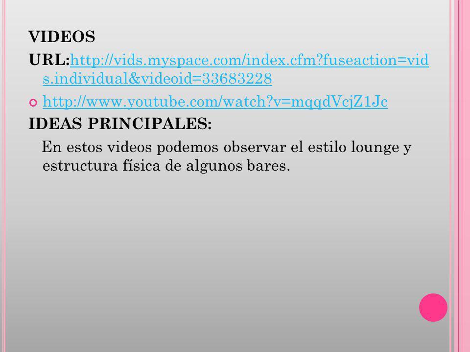 VIDEOS URL: http://vids.myspace.com/index.cfm?fuseaction=vid s.individual&videoid=33683228 http://vids.myspace.com/index.cfm?fuseaction=vid s.individual&videoid=33683228 http://www.youtube.com/watch?v=mqqdVcjZ1Jc IDEAS PRINCIPALES: En estos videos podemos observar el estilo lounge y estructura física de algunos bares.