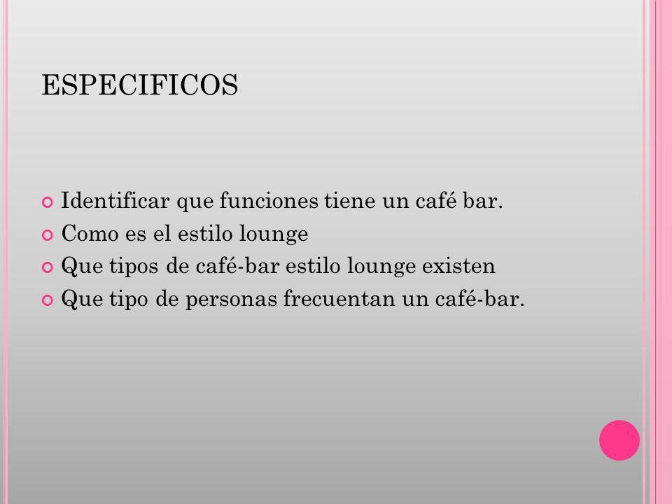 ESPECIFICOS Identificar que funciones tiene un café bar. Como es el estilo lounge Que tipos de café-bar estilo lounge existen Que tipo de personas fre