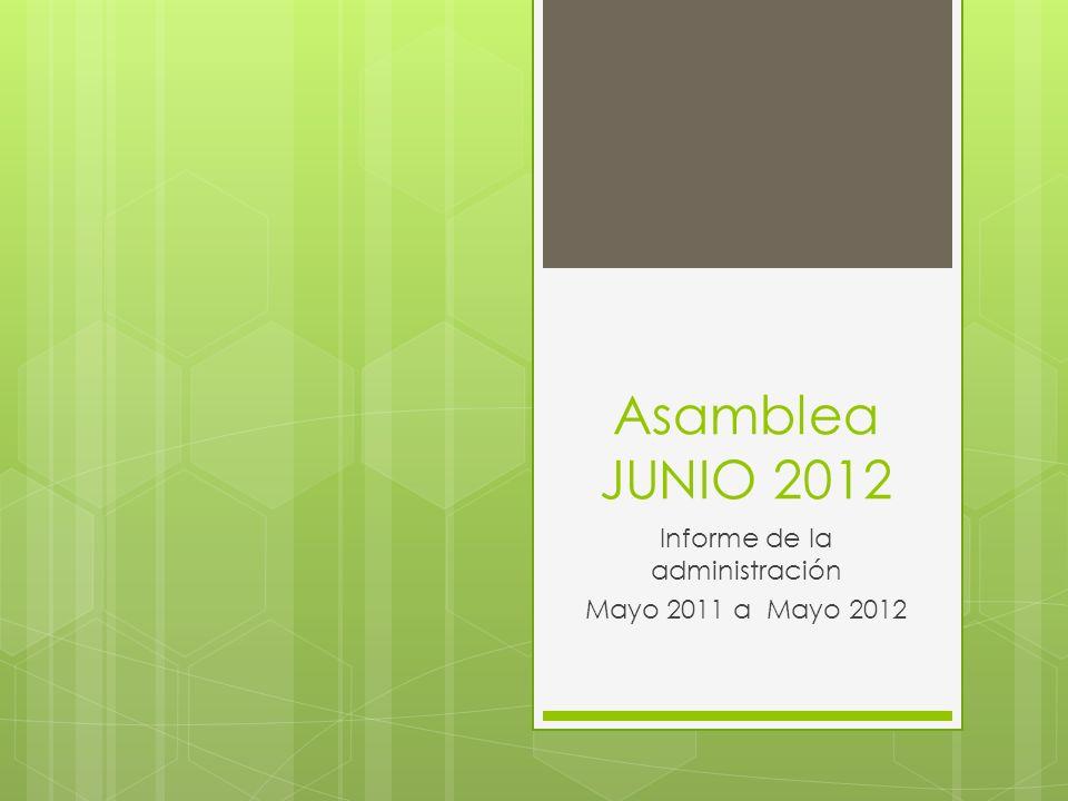 Asamblea JUNIO 2012 Informe de la administración Mayo 2011 a Mayo 2012