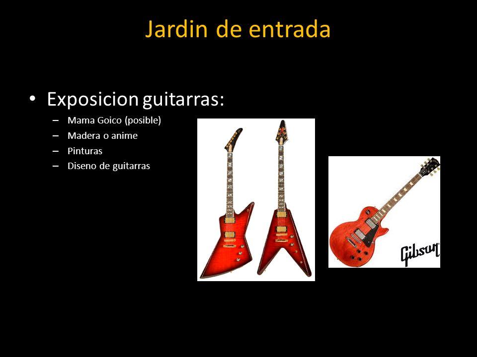Jardin de entrada Exposicion guitarras: – Mama Goico (posible) – Madera o anime – Pinturas – Diseno de guitarras