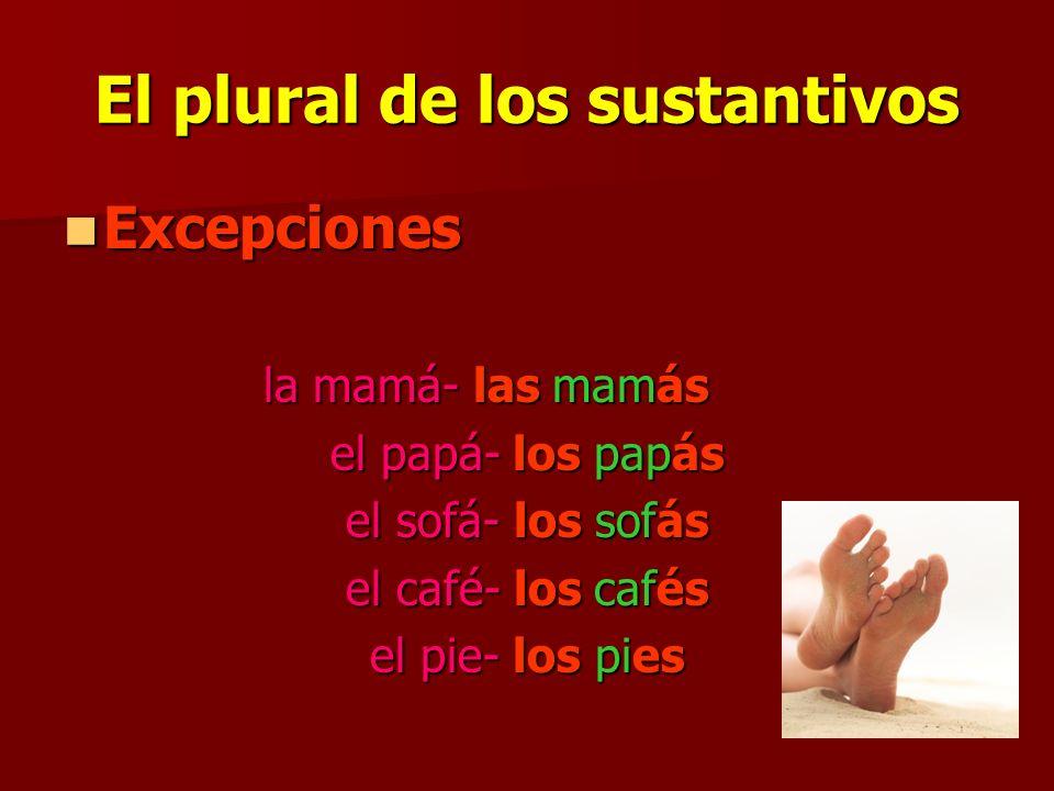 El plural de los sustantivos Excepciones Excepciones la mamá- las mamás el papá- los papás el sofá- los sofás el café- los cafés el pie- los pies