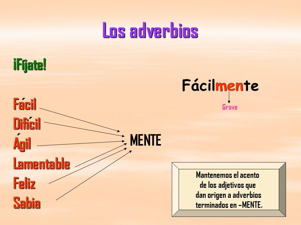 Los adverbios ¡Fíjate!FacilDificilAgilLamentableFelizSabia ´ ´ ´ MENTE Fácilmente men Mantenemos el acento de los adjetivos que dan origen a adverbios terminados en –MENTE.