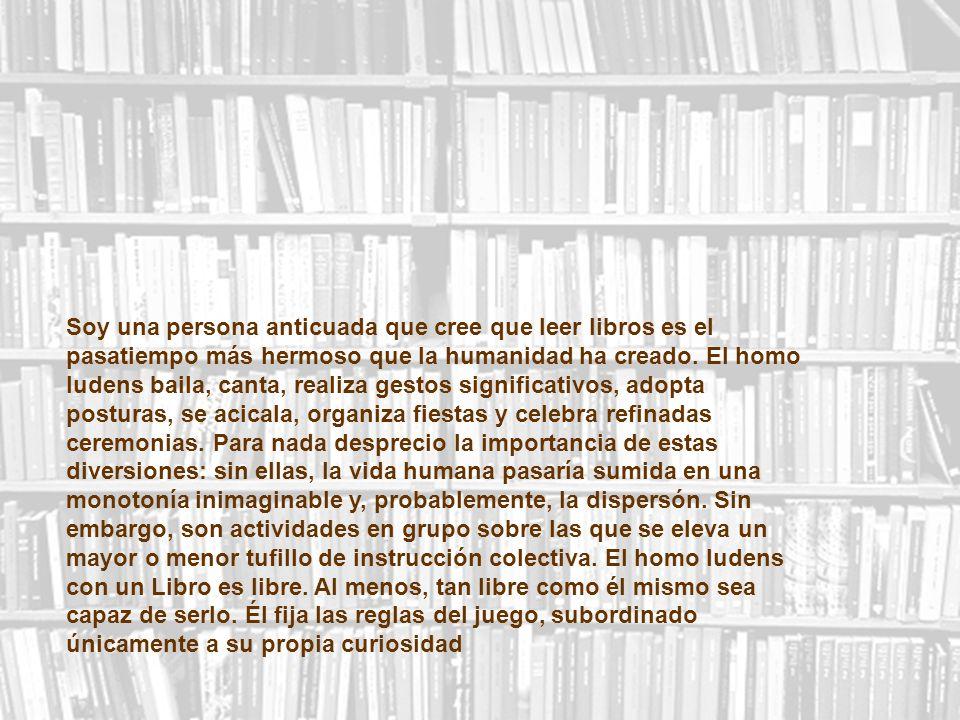 Soy una persona anticuada que cree que leer libros es el pasatiempo más hermoso que la humanidad ha creado. El homo ludens baila, canta, realiza gesto