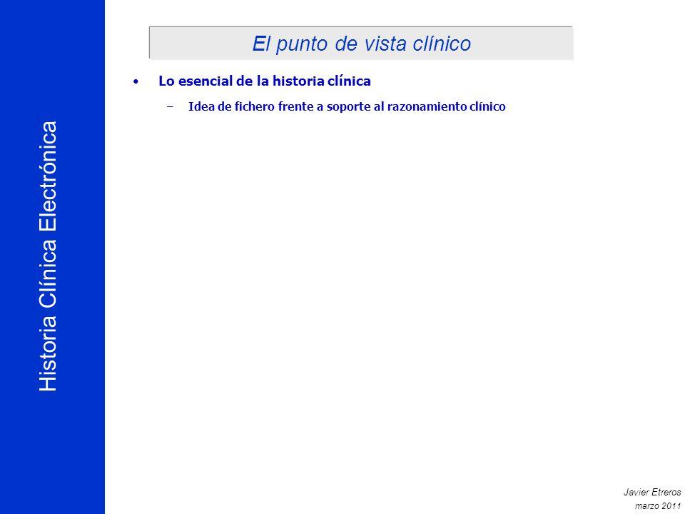 Historia Clínica Electrónica Javier Etreros marzo 2011 Lo esencial de la historia clínica –Idea de fichero frente a soporte al razonamiento clínico El punto de vista clínico