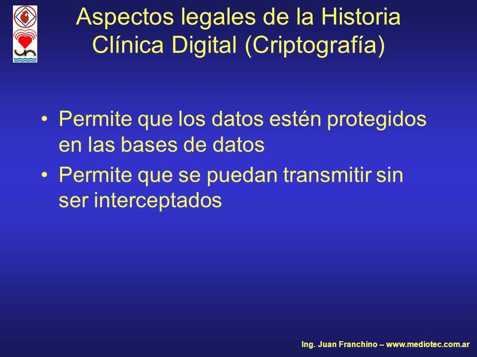 Permite que los datos estén protegidos en las bases de datos Permite que se puedan transmitir sin ser interceptados Aspectos legales de la Historia Clínica Digital (Criptografía) Ing.
