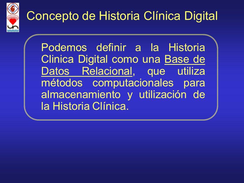 Concepto de Historia Clínica Digital Podemos definir a la Historia Clinica Digital como una Base de Datos Relacional, que utiliza métodos computaciona