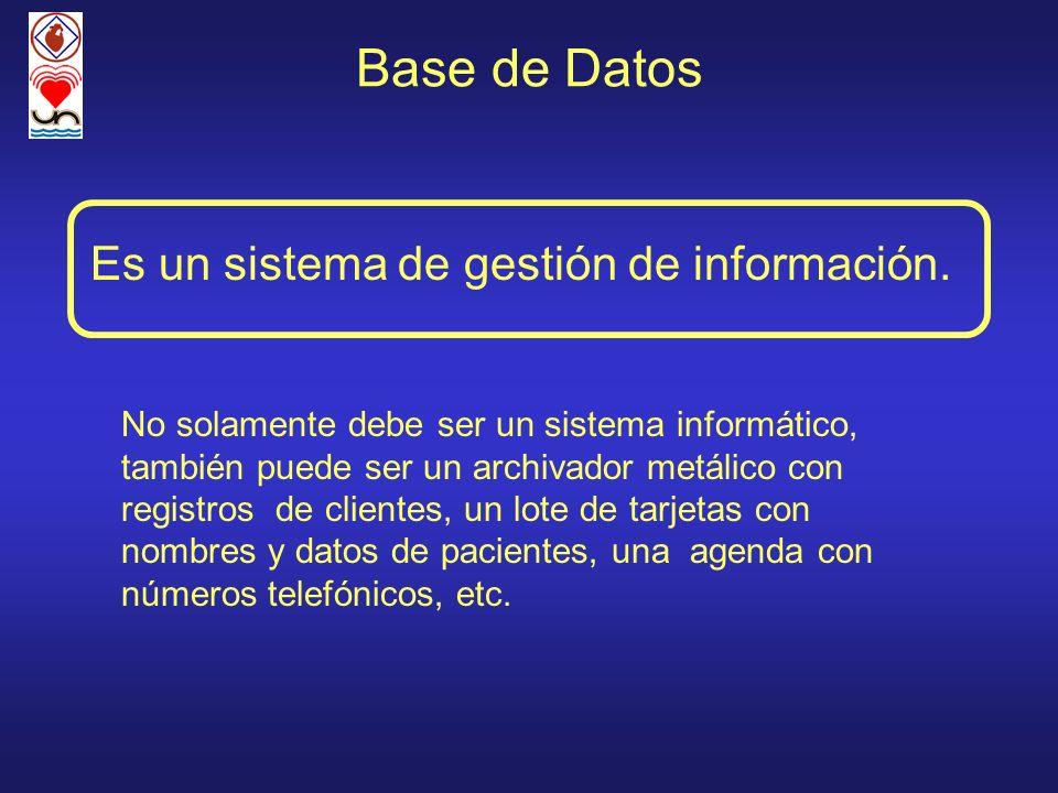 Base de Datos Es un sistema de gestión de información. No solamente debe ser un sistema informático, también puede ser un archivador metálico con regi