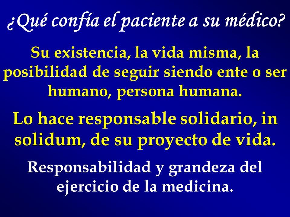 ¿Qué confía el paciente a su médico? Su existencia, la vida misma, la posibilidad de seguir siendo ente o ser humano, persona humana. Lo hace responsa