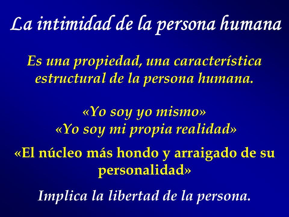 La intimidad de la persona humana Es una propiedad, una característica estructural de la persona humana. «Yo soy yo mismo» «Yo soy mi propia realidad»