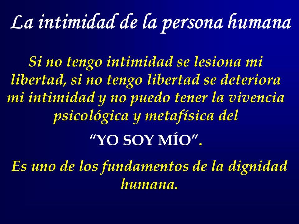 La intimidad de la persona humana Si no tengo intimidad se lesiona mi libertad, si no tengo libertad se deteriora mi intimidad y no puedo tener la vivencia psicológica y metafísica del YO SOY MÍO.