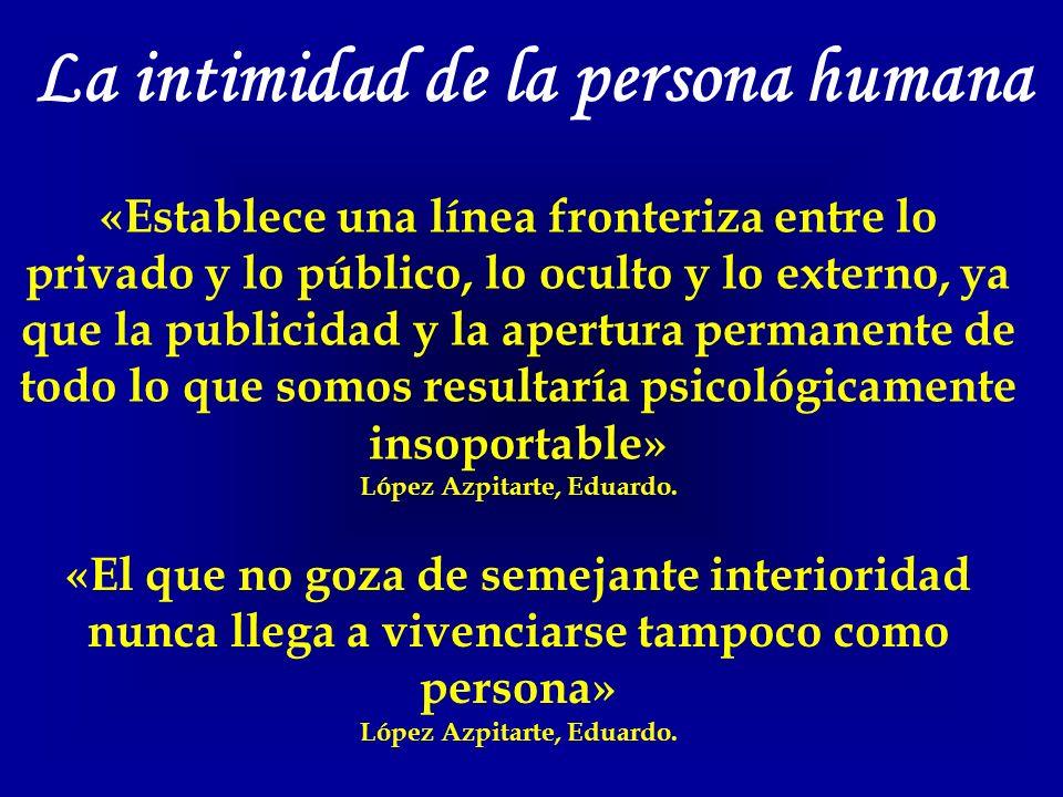La intimidad de la persona humana «Establece una línea fronteriza entre lo privado y lo público, lo oculto y lo externo, ya que la publicidad y la apertura permanente de todo lo que somos resultaría psicológicamente insoportable» López Azpitarte, Eduardo.