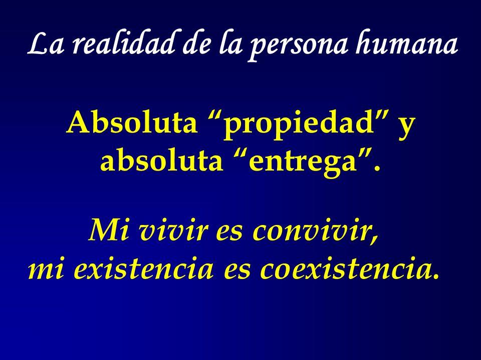 La realidad de la persona humana Absoluta propiedad y absoluta entrega. Mi vivir es convivir, mi existencia es coexistencia.