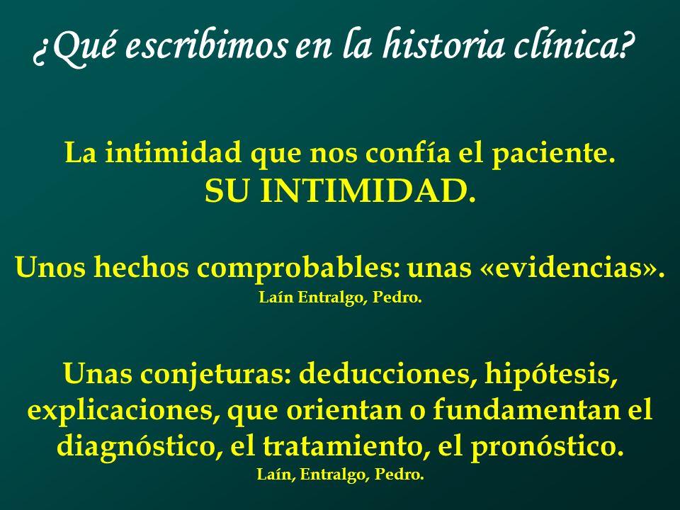 ¿Qué escribimos en la historia clínica? La intimidad que nos confía el paciente. SU INTIMIDAD. Unos hechos comprobables: unas «evidencias». Laín Entra