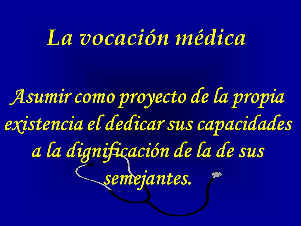 La medicina es una vocación de servicio, a veces en condiciones muy difíciles y angustiosas.