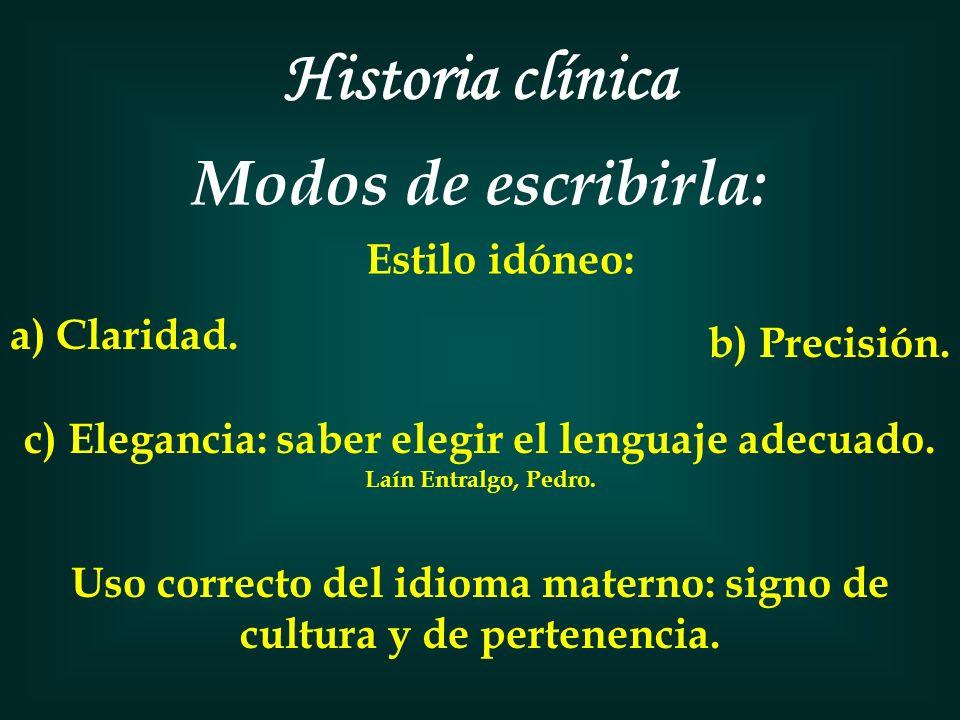 Historia clínica Modos de escribirla: Estilo idóneo: a) Claridad. b) Precisión. c) Elegancia: saber elegir el lenguaje adecuado. Laín Entralgo, Pedro.